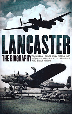Lancaster The Biography by Squadron Leader Tony Iveson DFC and Brian Milton